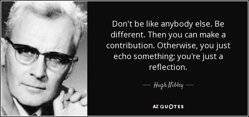 Don't be like anybody else. Be different. Then you can make a contribution. Otherwise, you just echo something; you're just a reflection. - Hugh Nibley