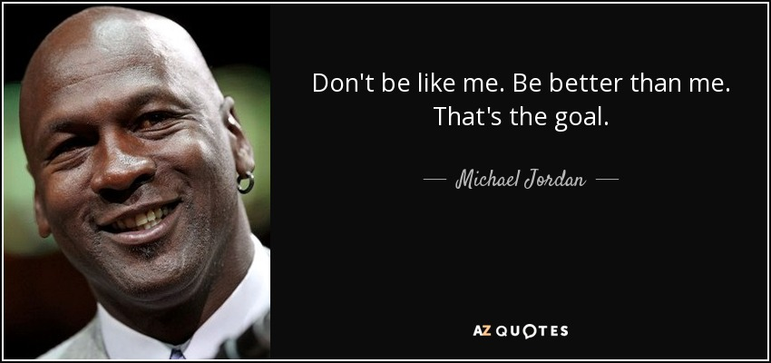 Don't be like me. Be better than me. That's the goal. - Michael Jordan
