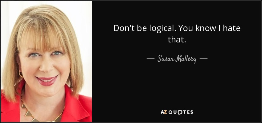 Don't be logical. You know I hate that. - Susan Mallery
