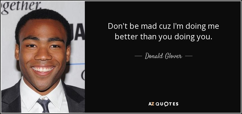 Donald Glover Quote Dont Be Mad Cuz Im Doing Me Better Than You