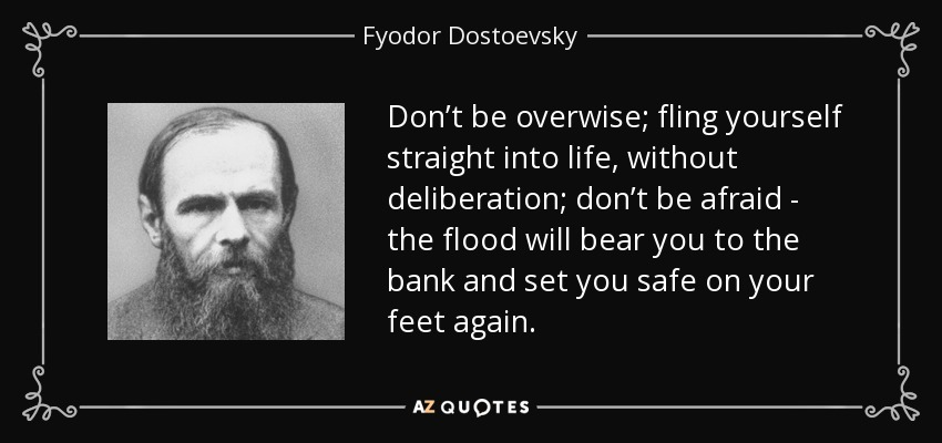 Don't be overwise; fling yourself straight into life, without deliberation; don't be afraid - the flood will bear you to the bank and set you safe on your feet again. - Fyodor Dostoevsky