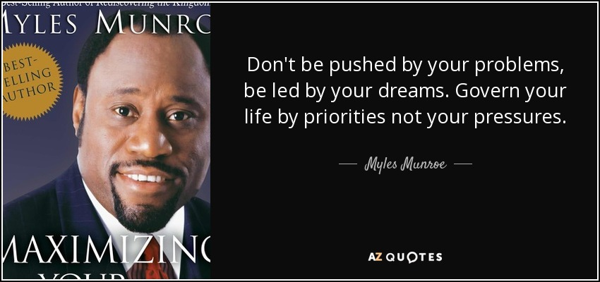 Don't be pushed by your problems, be led by your dreams. Govern your life by priorities not your pressures. - Myles Munroe