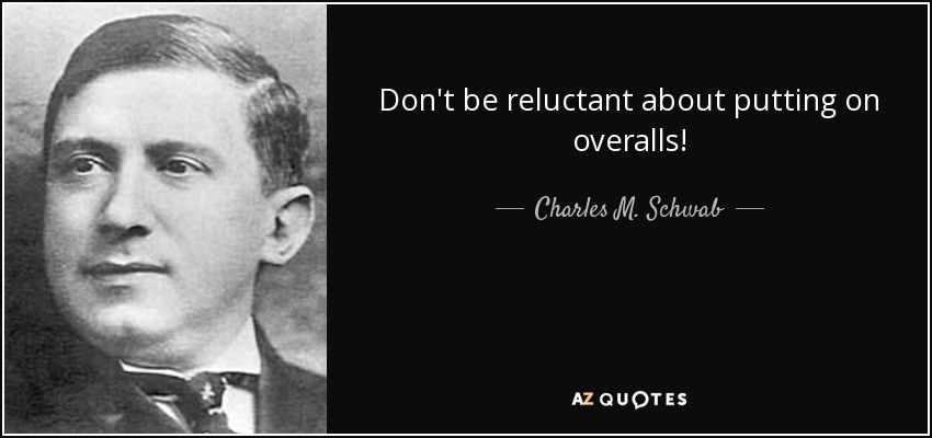 Don't be reluctant about putting on overalls! - Charles M. Schwab