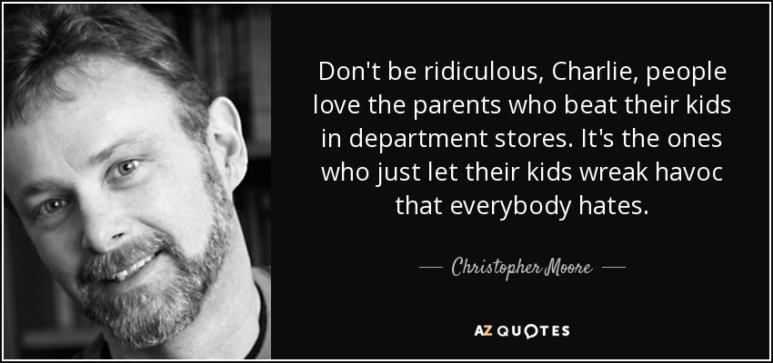 Don't be ridiculous, Charlie, people love the parents who beat their kids in department stores. It's the ones who just let their kids wreak havoc that everybody hates. - Christopher Moore