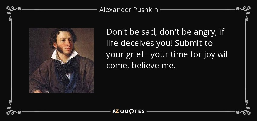 Don't be sad, don't be angry, if life deceives you! Submit to your grief - your time for joy will come, believe me. - Alexander Pushkin