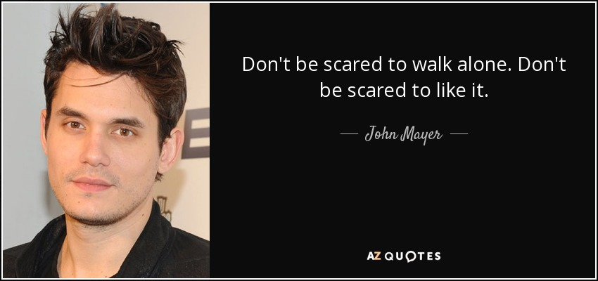 Don't be scared to walk alone. Don't be scared to like it. - John Mayer