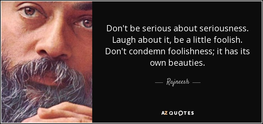 Don't be serious about seriousness. Laugh about it, be a little foolish. Don't condemn foolishness; it has its own beauties. - Rajneesh