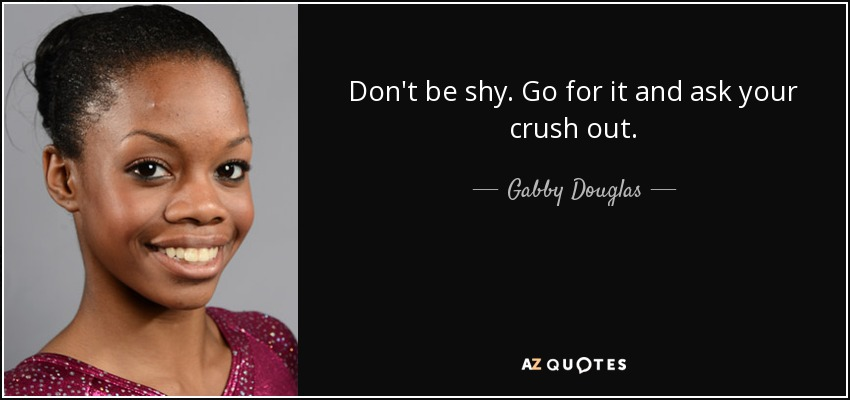 Don't be shy. Go for it and ask your crush out. - Gabby Douglas