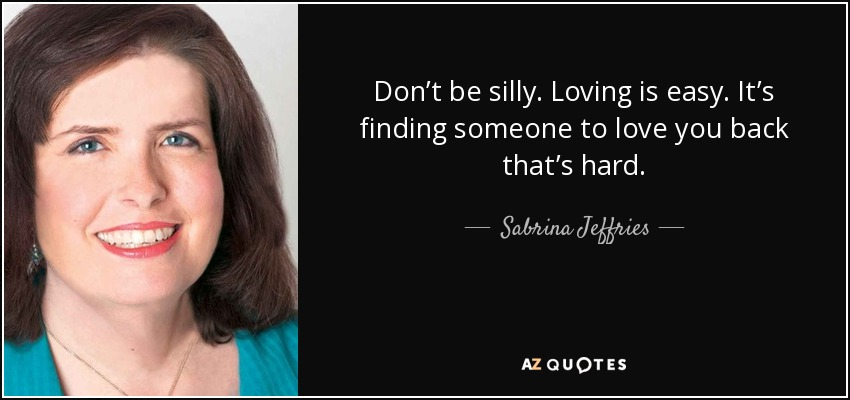 Don't be silly. Loving is easy. It's finding someone to love you back that's hard. - Sabrina Jeffries