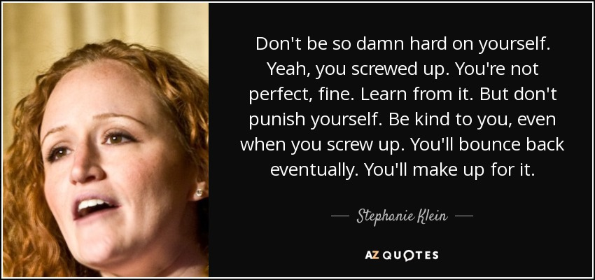 Don't be so damn hard on yourself. Yeah, you screwed up. You're not perfect, fine. Learn from it. But don't punish yourself. Be kind to you, even when you screw up. You'll bounce back eventually. You'll make up for it. - Stephanie Klein