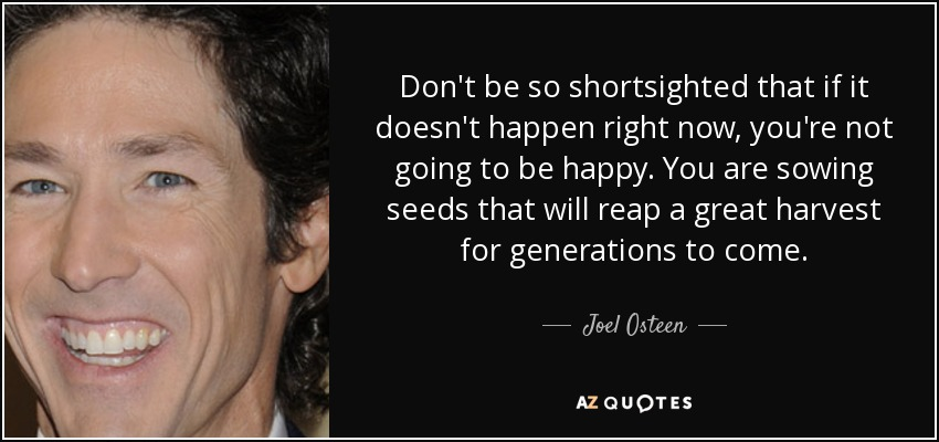 Don't be so shortsighted that if it doesn't happen right now, you're not going to be happy. You are sowing seeds that will reap a great harvest for generations to come. - Joel Osteen