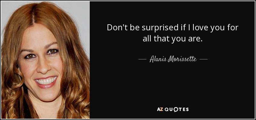 Don't be surprised if I love you for all that you are. - Alanis Morissette