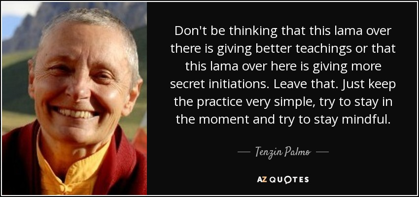 Don't be thinking that this lama over there is giving better teachings or that this lama over here is giving more secret initiations. Leave that. Just keep the practice very simple, try to stay in the moment and try to stay mindful. - Tenzin Palmo