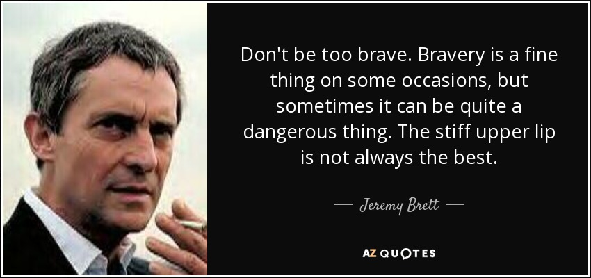 Don't be too brave. Bravery is a fine thing on some occasions, but sometimes it can be quite a dangerous thing. The stiff upper lip is not always the best. - Jeremy Brett