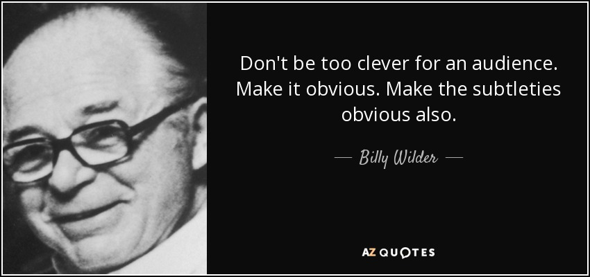 Don't be too clever for an audience. Make it obvious. Make the subtleties obvious also. - Billy Wilder