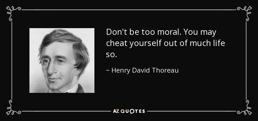 Don't be too moral. You may cheat yourself out of much life so. - Henry David Thoreau