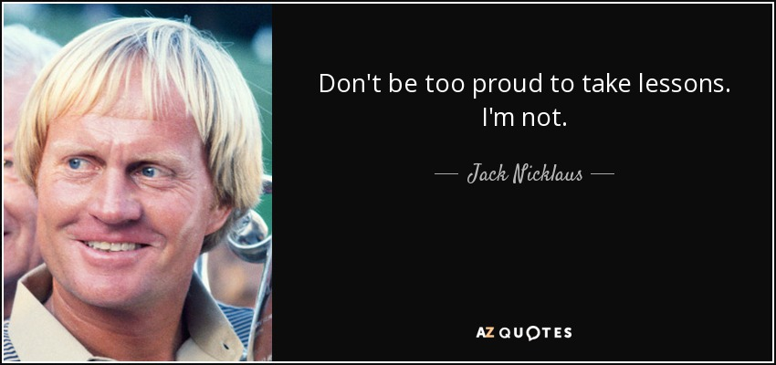 Don't be too proud to take lessons. I'm not. - Jack Nicklaus