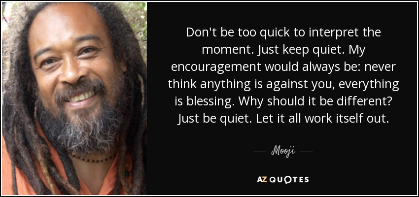 Don't be too quick to interpret the moment. Just keep quiet. My encouragement would always be: never think anything is against you, everything is blessing. Why should it be different? Just be quiet. Let it all work itself out. - Mooji