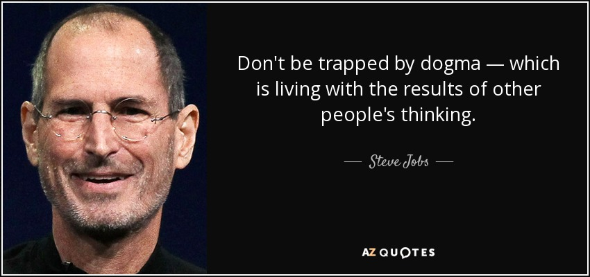 Don't be trapped by dogma — which is living with the results of other people's thinking. - Steve Jobs