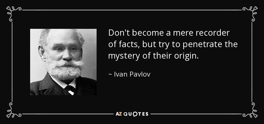 Don't become a mere recorder of facts, but try to penetrate the mystery of their origin. - Ivan Pavlov