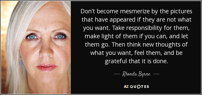 Don't become mesmerize by the pictures that have appeared if they are not what you want. Take responsibility for them, make light of them if you can, and let them go. Then think new thoughts of what you want, feel them, and be grateful that it is done. - Rhonda Byrne