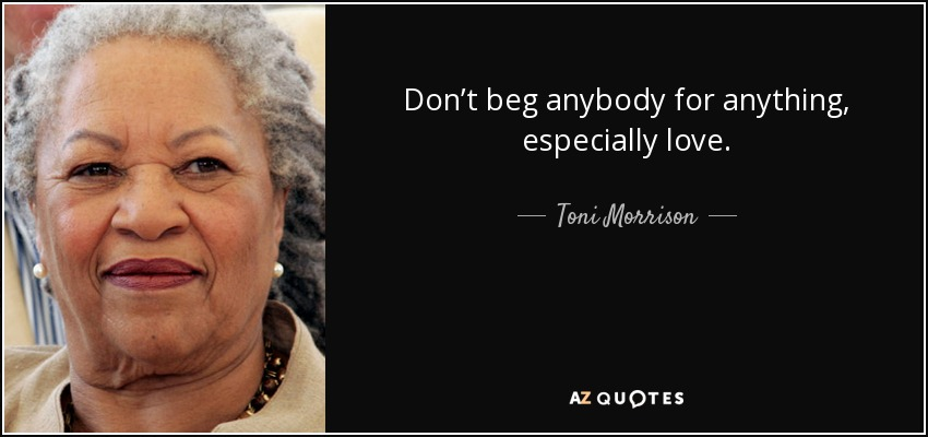Don't beg anybody for anything, especially love. - Toni Morrison