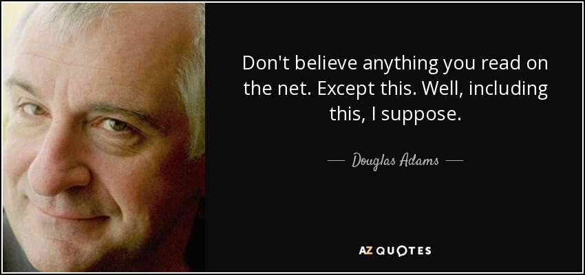 Don't believe anything you read on the net. Except this. Well, including this, I suppose. - Douglas Adams
