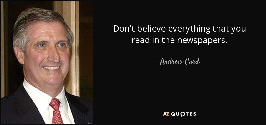 Don't believe everything that you read in the newspapers. - Andrew Card