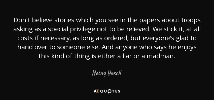Don't believe stories which you see in the papers about troops asking as a special privilege not to be relieved. We stick it, at all costs if necessary, as long as ordered, but everyone's glad to hand over to someone else. And anyone who says he enjoys this kind of thing is either a liar or a madman. - Harry Yoxall