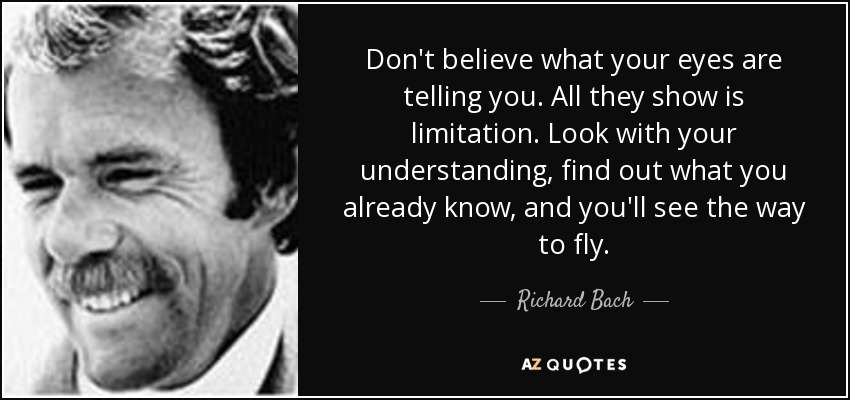 Don't believe what your eyes are telling you. All they show is limitation. Look with your understanding, find out what you already know, and you'll see the way to fly. - Richard Bach