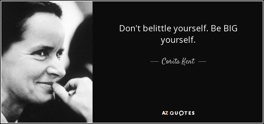 Don't belittle yourself. Be BIG yourself. - Corita Kent