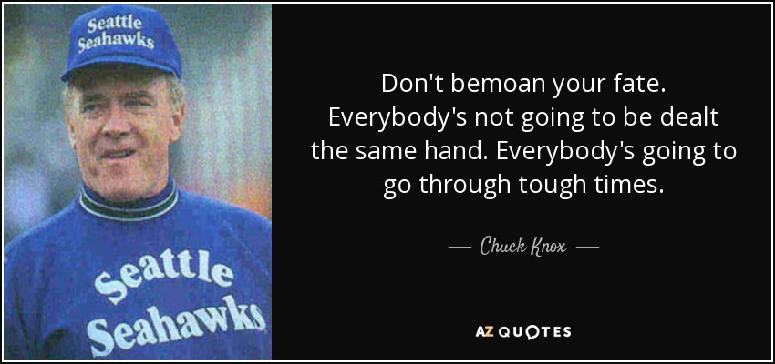 Don't bemoan your fate. Everybody's not going to be dealt the same hand. Everybody's going to go through tough times. - Chuck Knox