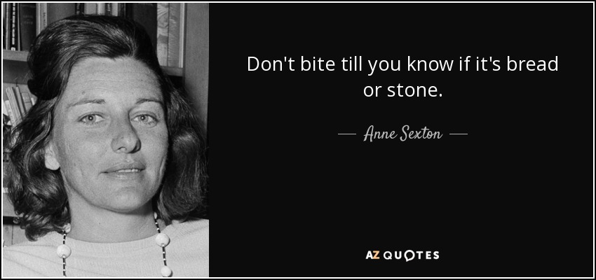Don't bite till you know if it's bread or stone. - Anne Sexton