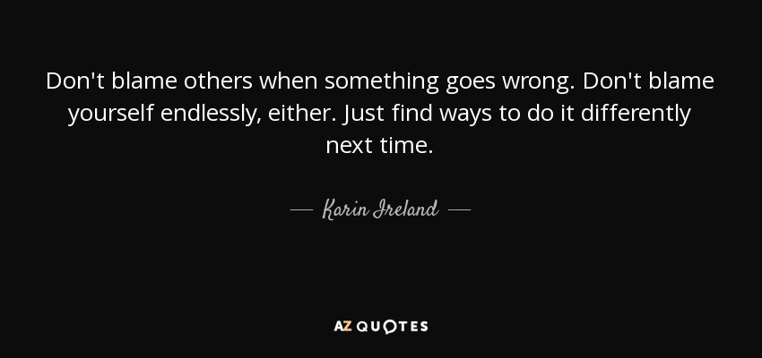 Karin Ireland Quote Dont Blame Others When Something Goes Wrong