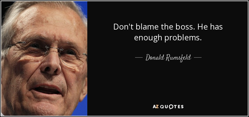 Don't blame the boss. He has enough problems. - Donald Rumsfeld