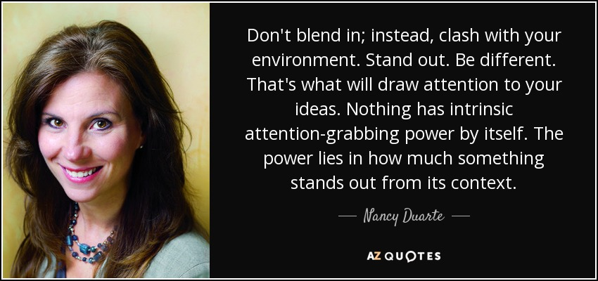 Don't blend in; instead, clash with your environment. Stand out. Be different. That's what will draw attention to your ideas. Nothing has intrinsic attention-grabbing power by itself. The power lies in how much something stands out from its context. - Nancy Duarte