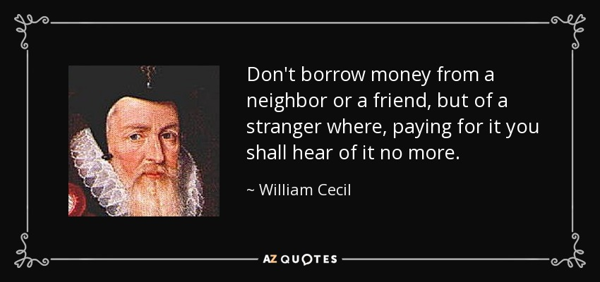 Don't borrow money from a neighbor or a friend, but of a stranger where, paying for it you shall hear of it no more. - William Cecil, 1st Baron Burghley