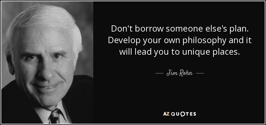 Don't borrow someone else's plan. Develop your own philosophy and it will lead you to unique places. - Jim Rohn