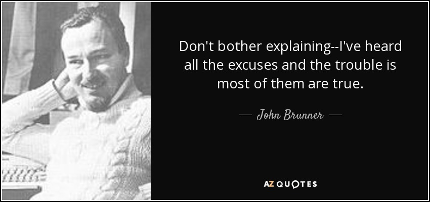 Don't bother explaining--I've heard all the excuses and the trouble is most of them are true. - John Brunner