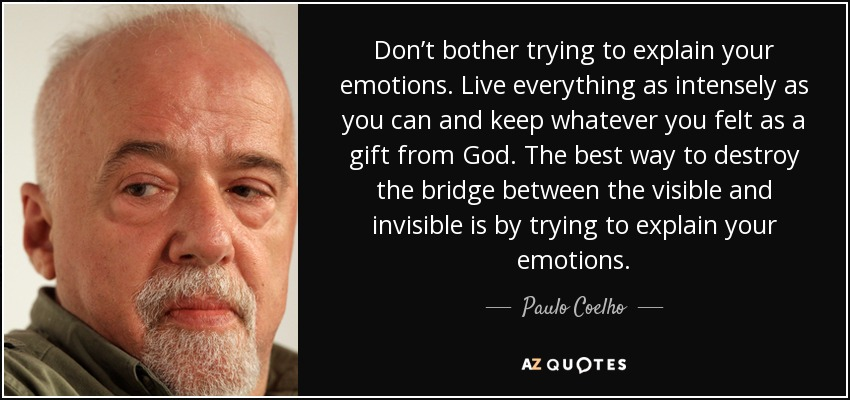 Don't bother trying to explain your emotions. Live everything as intensely as you can and keep whatever you felt as a gift from God. The best way to destroy the bridge between the visible and invisible is by trying to explain your emotions. - Paulo Coelho