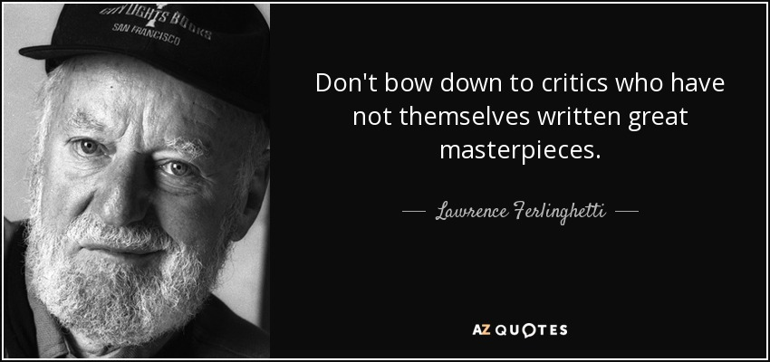 Don't bow down to critics who have not themselves written great masterpieces. - Lawrence Ferlinghetti