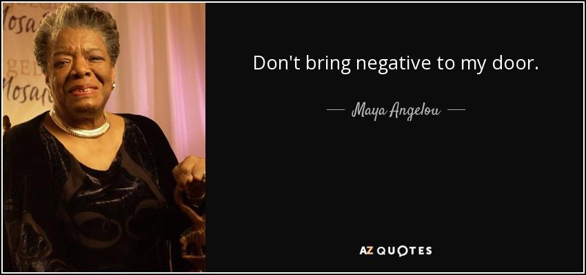 Don't bring negative to my door. - Maya Angelou