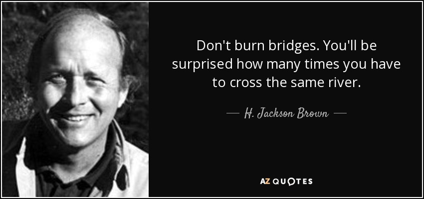 Don't burn bridges. You'll be surprised how many times you have to cross the same river. - H. Jackson Brown, Jr.