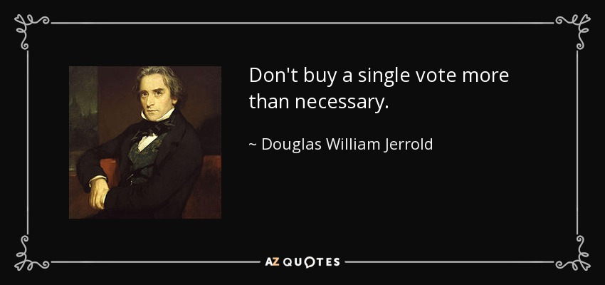 Don't buy a single vote more than necessary. - Douglas William Jerrold