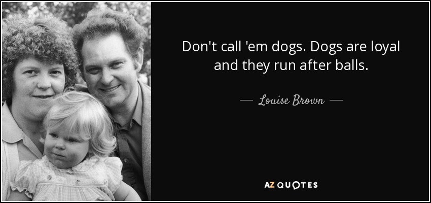 Don't call 'em dogs. Dogs are loyal and they run after balls. - Louise Brown