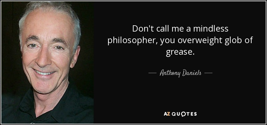 Don't call me a mindless philosopher, you overweight glob of grease. - Anthony Daniels