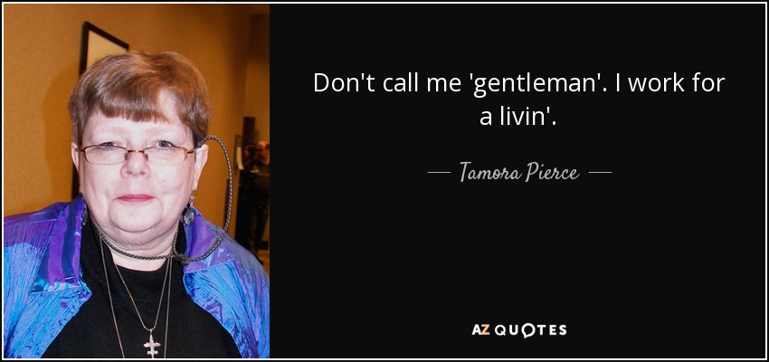 Don't call me 'gentleman'. I work for a livin'. - Tamora Pierce