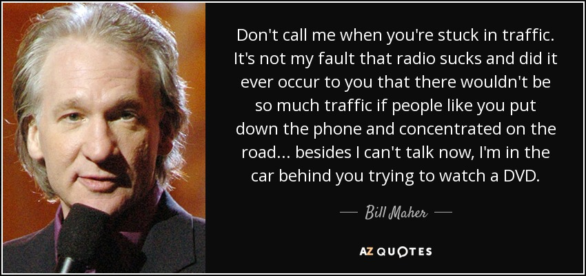 Bill Maher Quote Dont Call Me When Youre Stuck In Traffic Its