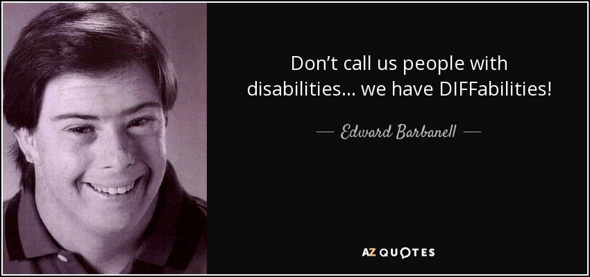 Don't call us people with disabilities… we have DIFFabilities! - Edward Barbanell