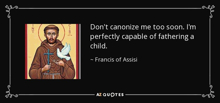 Don't canonize me too soon. I'm perfectly capable of fathering a child. - Francis of Assisi